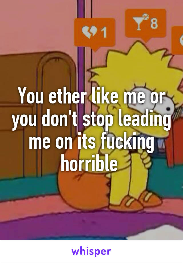 You ether like me or you don't stop leading me on its fucking horrible