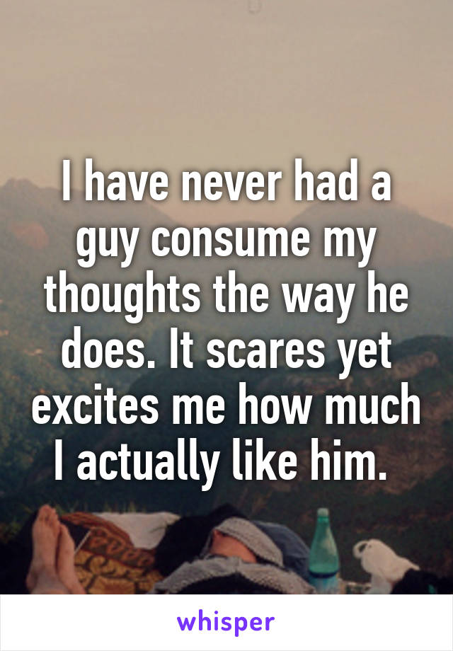 I have never had a guy consume my thoughts the way he does. It scares yet excites me how much I actually like him.