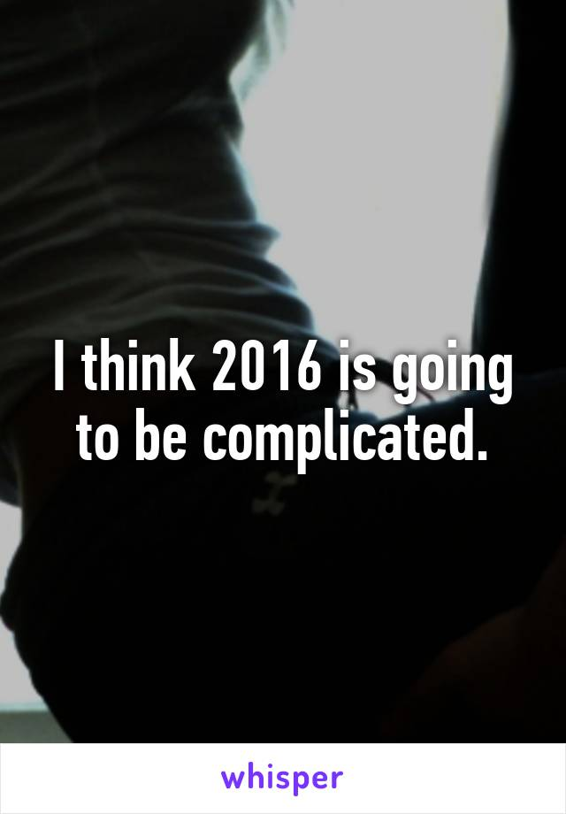 I think 2016 is going to be complicated.