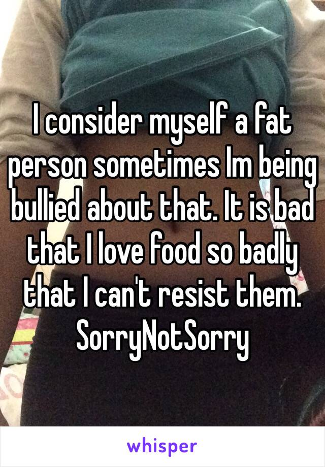 I consider myself a fat person sometimes Im being bullied about that. It is bad that I love food so badly that I can't resist them. SorryNotSorry