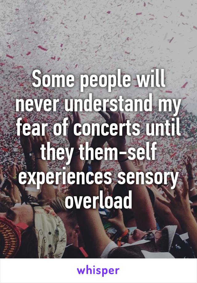 Some people will never understand my fear of concerts until they them-self experiences sensory overload