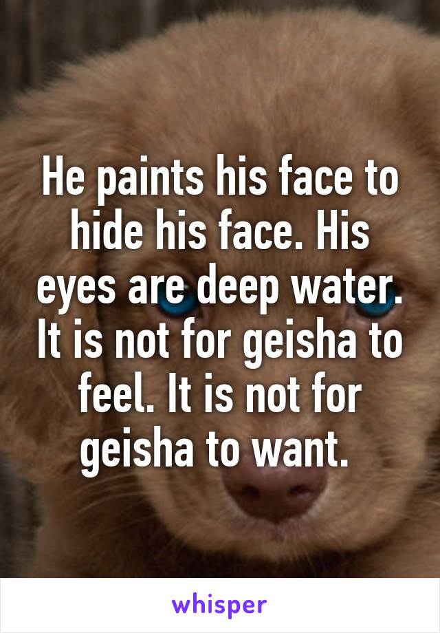 He paints his face to hide his face. His eyes are deep water. It is not for geisha to feel. It is not for geisha to want.