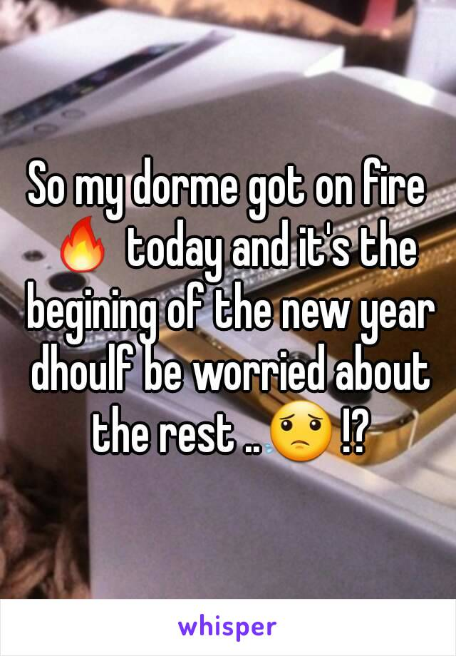 So my dorme got on fire 🔥 today and it's the begining of the new year dhoulf be worried about the rest ..😟 !?