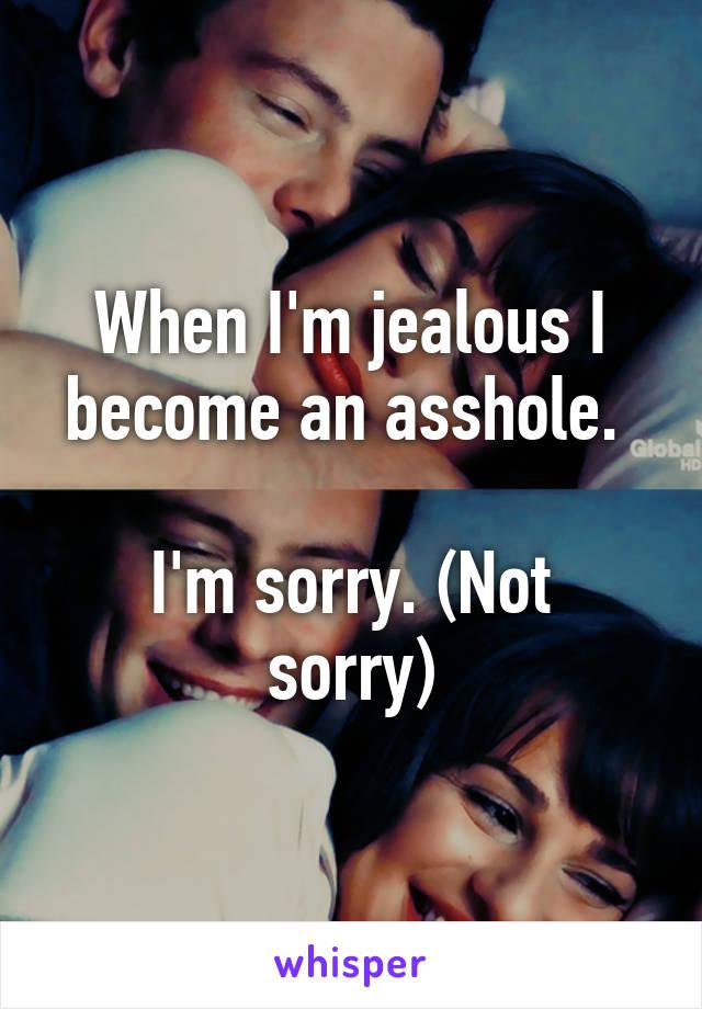 When I'm jealous I become an asshole.   I'm sorry. (Not sorry)