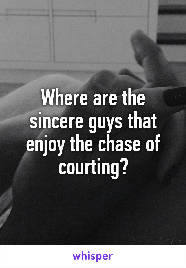Where are the sincere guys that enjoy the chase of courting?