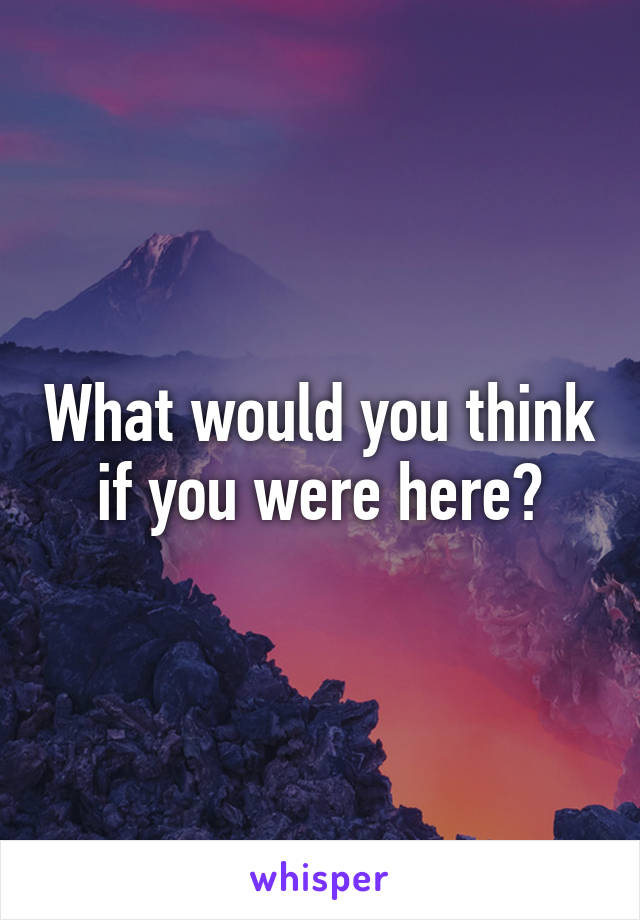 What would you think if you were here?