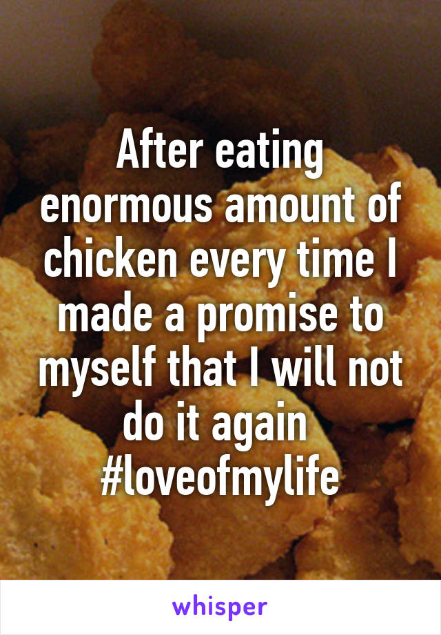 After eating enormous amount of chicken every time I made a promise to myself that I will not do it again  #loveofmylife