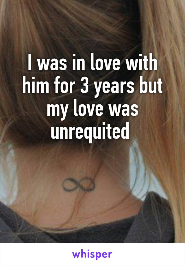 I was in love with him for 3 years but my love was unrequited