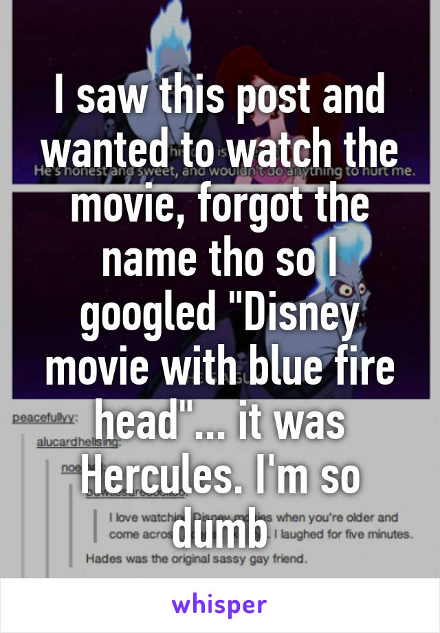 """I saw this post and wanted to watch the movie, forgot the name tho so I googled """"Disney movie with blue fire head""""... it was Hercules. I'm so dumb"""