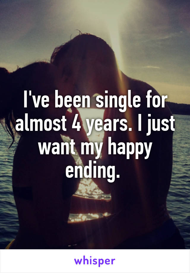 I've been single for almost 4 years. I just want my happy ending.