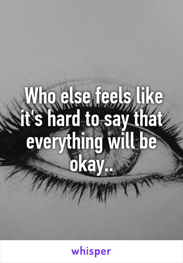 Who else feels like it's hard to say that everything will be okay..