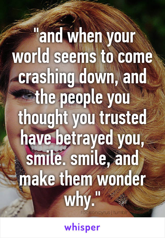 """""""and when your world seems to come crashing down, and the people you thought you trusted have betrayed you, smile. smile, and make them wonder why."""""""