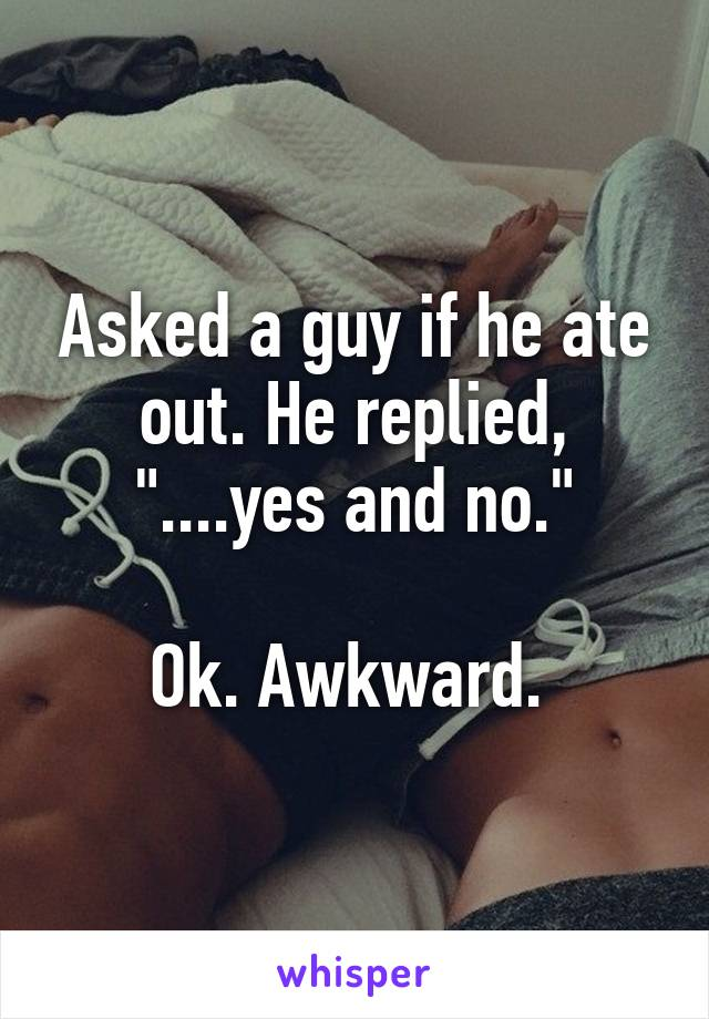 """Asked a guy if he ate out. He replied, """"....yes and no.""""  Ok. Awkward."""