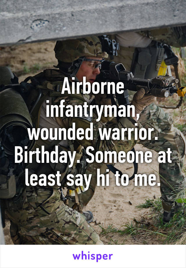 Airborne infantryman, wounded warrior. Birthday. Someone at least say hi to me.