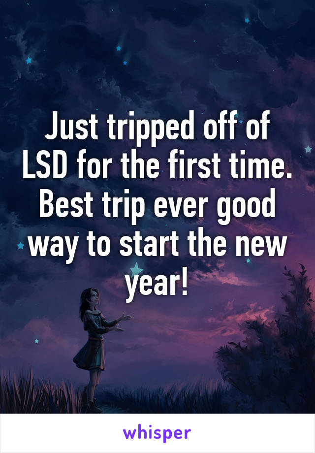 Just tripped off of LSD for the first time. Best trip ever good way to start the new year!