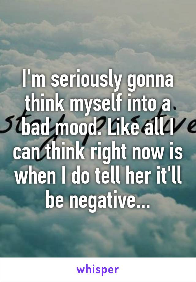 I'm seriously gonna think myself into a bad mood. Like all I can think right now is when I do tell her it'll be negative...
