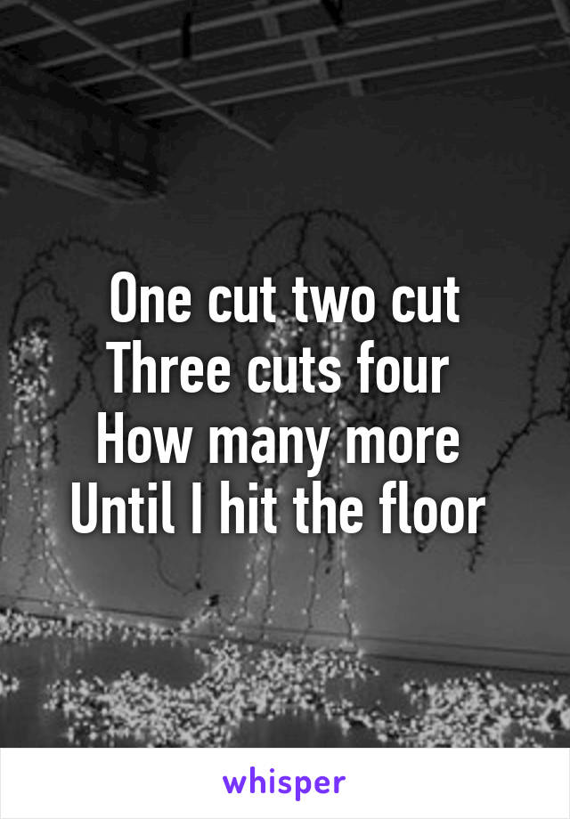 One cut two cut Three cuts four  How many more  Until I hit the floor