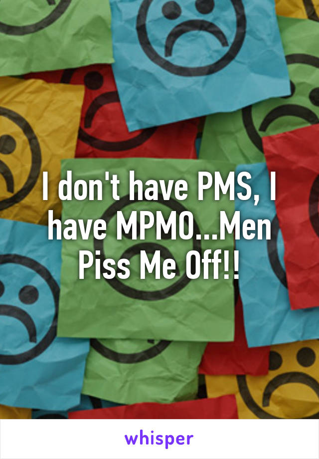 I don't have PMS, I have MPMO...Men Piss Me Off!!