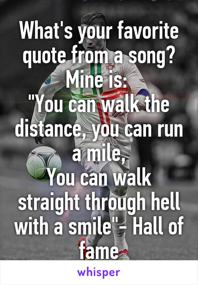 """What's your favorite quote from a song? Mine is:  """"You can walk the distance, you can run a mile, You can walk straight through hell with a smile""""- Hall of fame"""