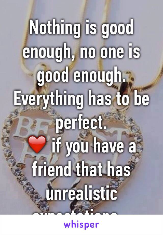 Nothing is good enough, no one is good enough. Everything has to be perfect. ❤️ if you have a friend that has unrealistic expectations...
