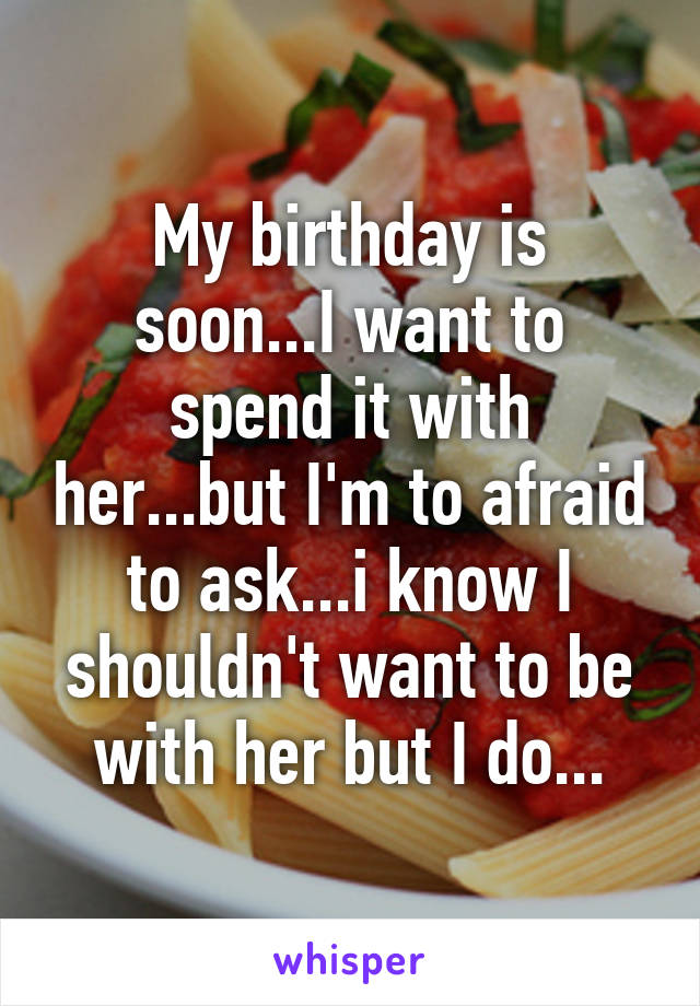 My birthday is soon...I want to spend it with her...but I'm to afraid to ask...i know I shouldn't want to be with her but I do...