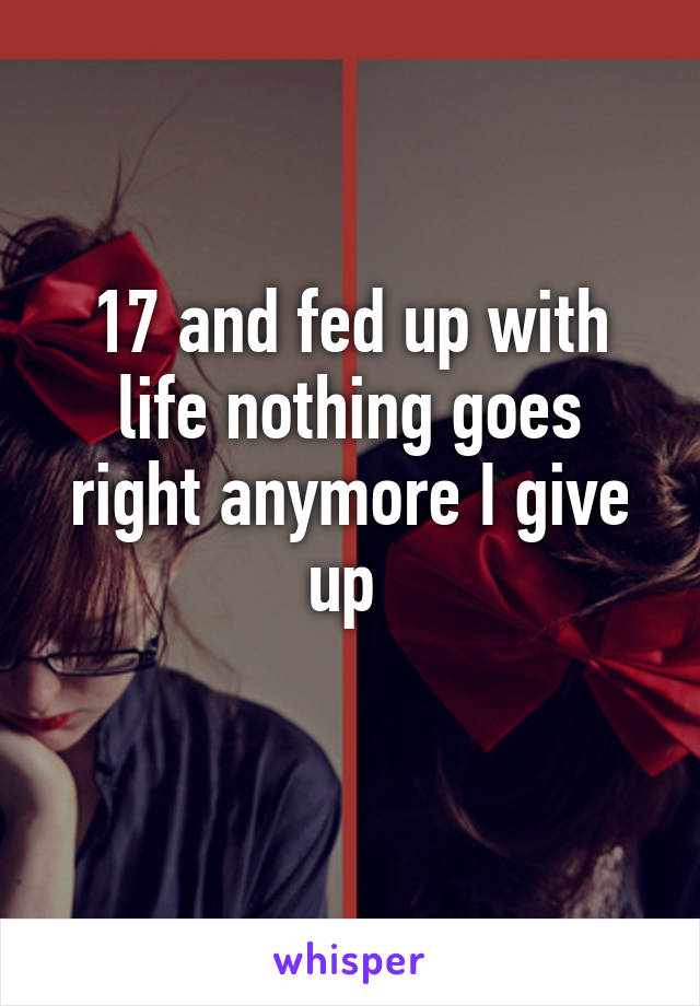 17 and fed up with life nothing goes right anymore I give up