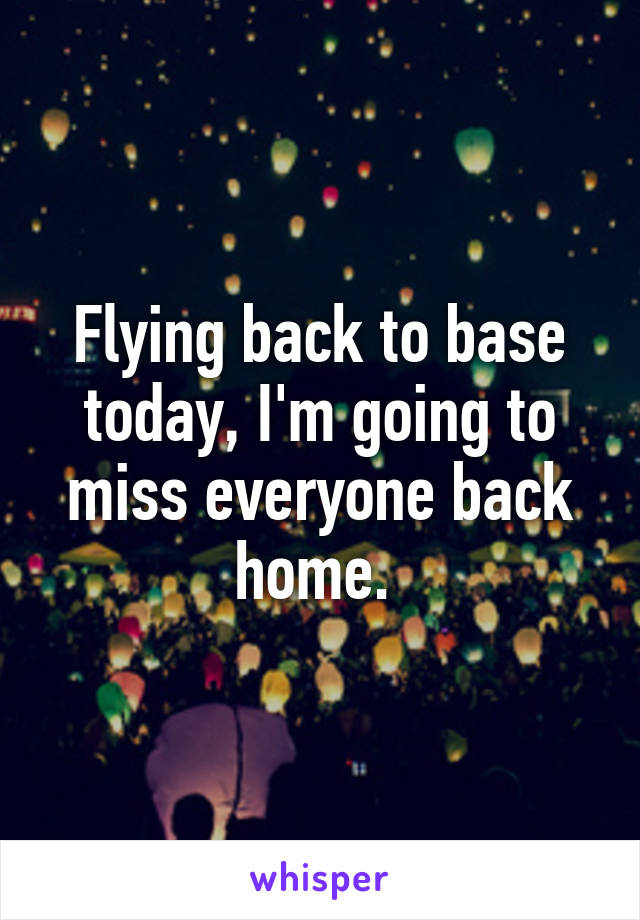 Flying back to base today, I'm going to miss everyone back home.