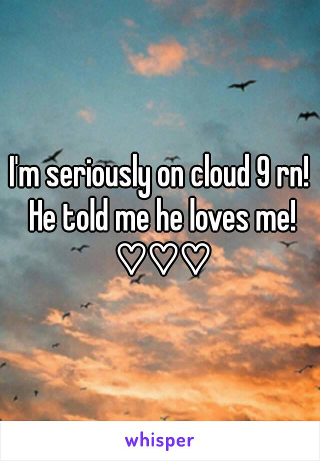 I'm seriously on cloud 9 rn! He told me he loves me! ♡♡♡