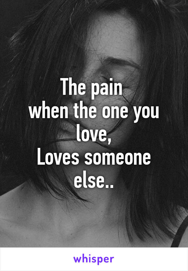 The pain  when the one you love, Loves someone else..