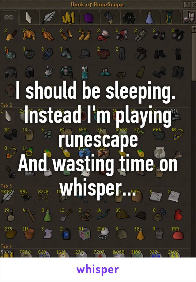I should be sleeping.  Instead I'm playing runescape And wasting time on whisper...
