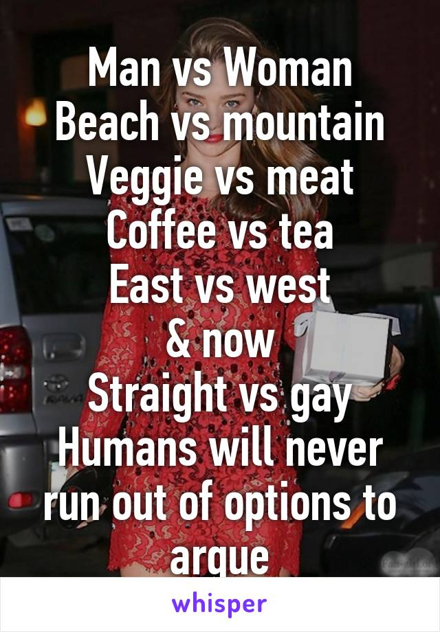 Man vs Woman Beach vs mountain Veggie vs meat Coffee vs tea East vs west & now Straight vs gay Humans will never run out of options to argue
