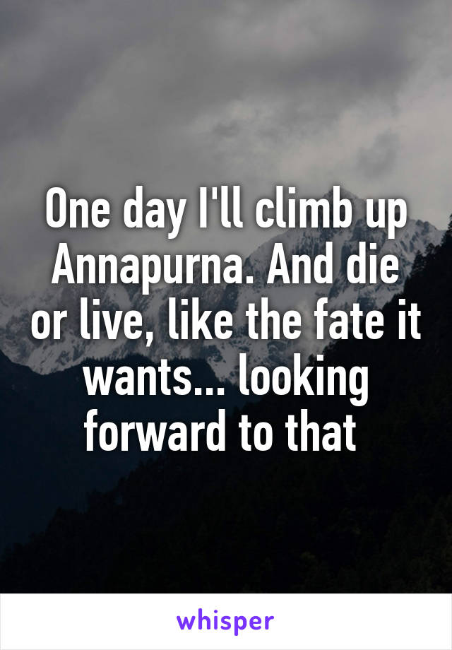 One day I'll climb up Annapurna. And die or live, like the fate it wants... looking forward to that
