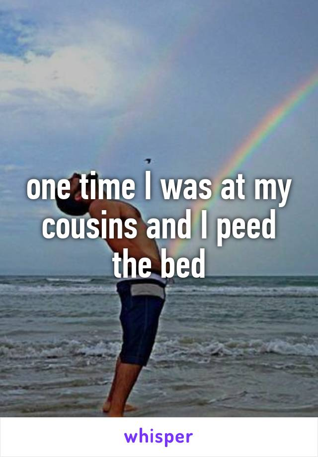 one time I was at my cousins and I peed the bed