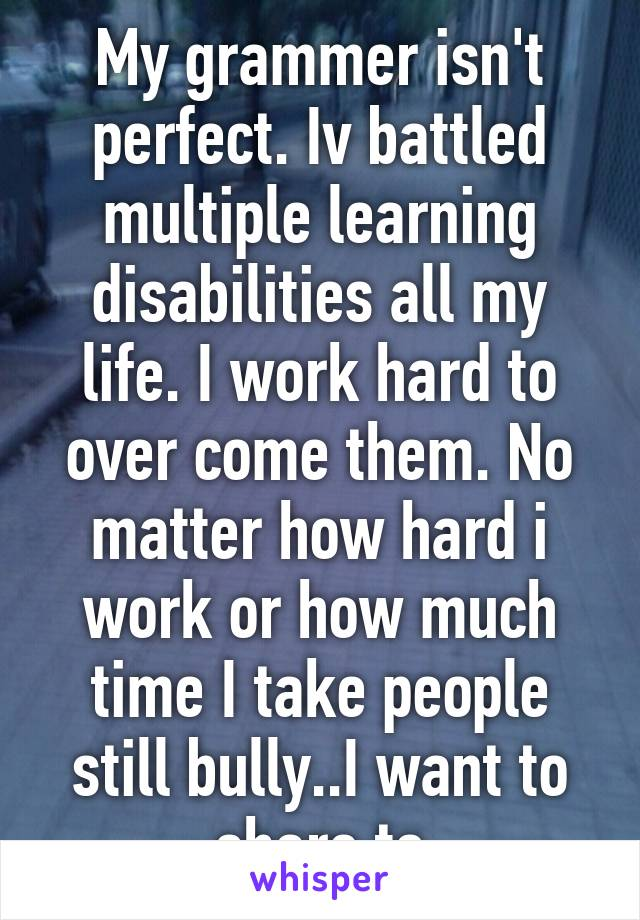 My grammer isn't perfect. Iv battled multiple learning disabilities all my life. I work hard to over come them. No matter how hard i work or how much time I take people still bully..I want to share to