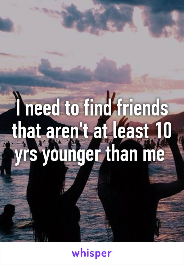 I need to find friends that aren't at least 10 yrs younger than me
