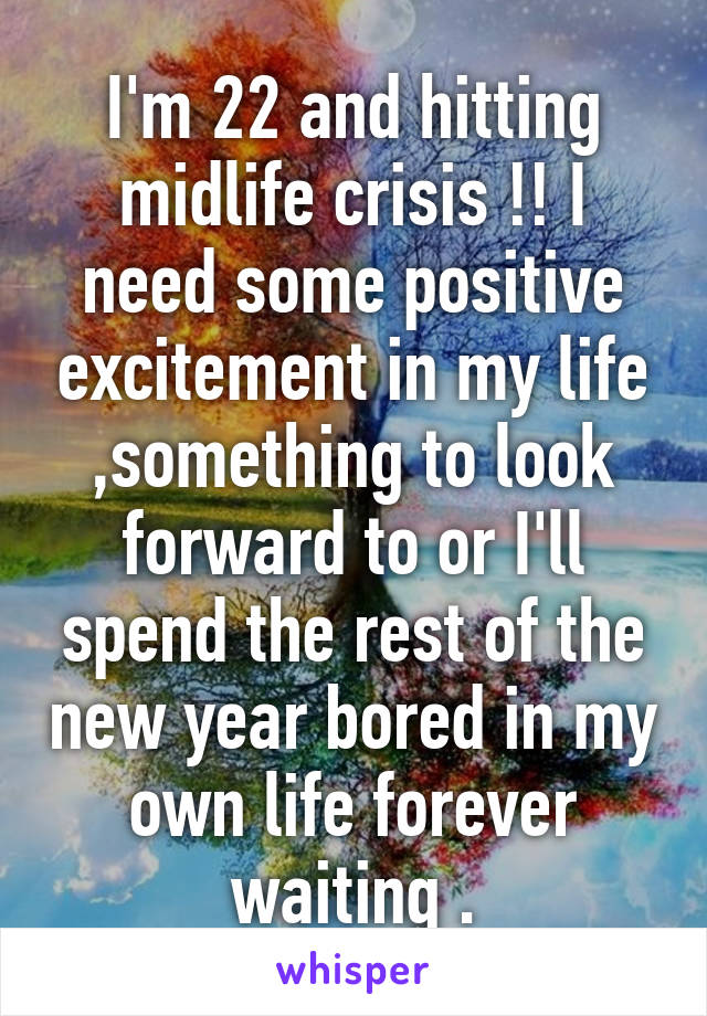 I'm 22 and hitting midlife crisis !! I need some positive excitement in my life ,something to look forward to or I'll spend the rest of the new year bored in my own life forever waiting .
