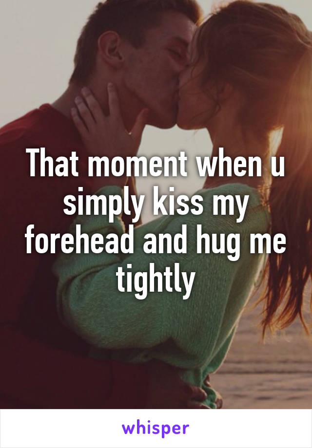 That moment when u simply kiss my forehead and hug me tightly
