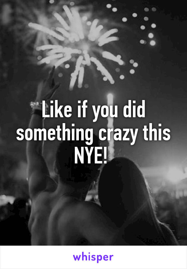 Like if you did something crazy this NYE!