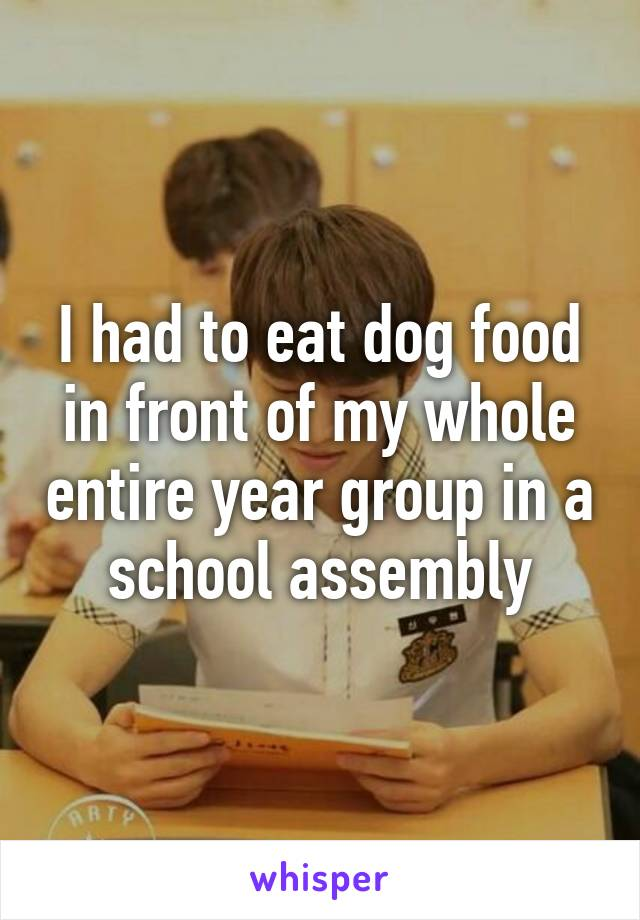 I had to eat dog food in front of my whole entire year group in a school assembly
