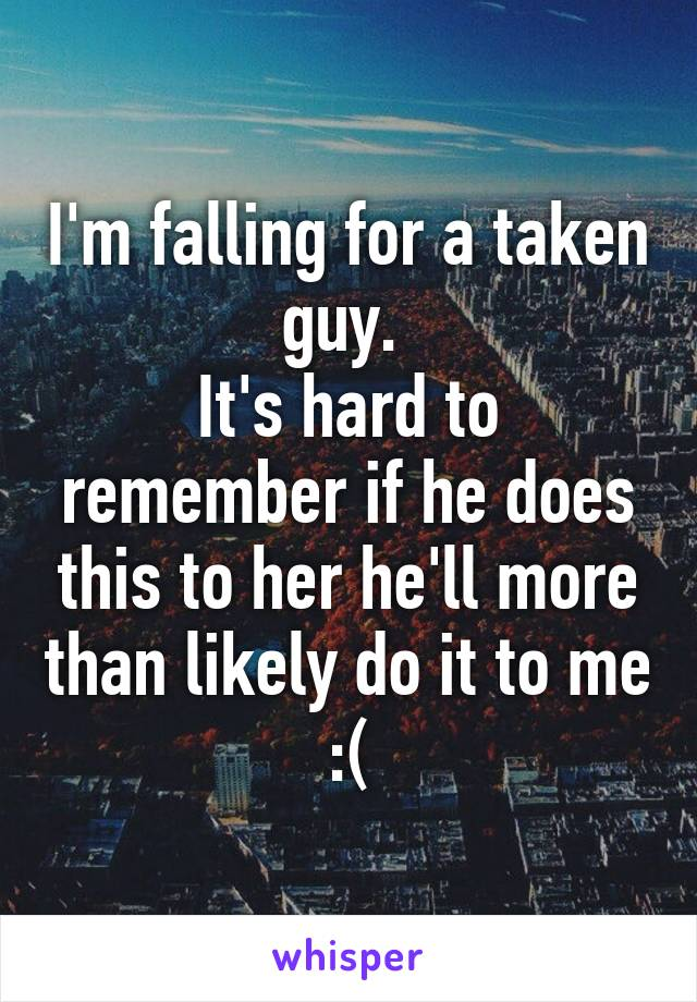 I'm falling for a taken guy.  It's hard to remember if he does this to her he'll more than likely do it to me :(