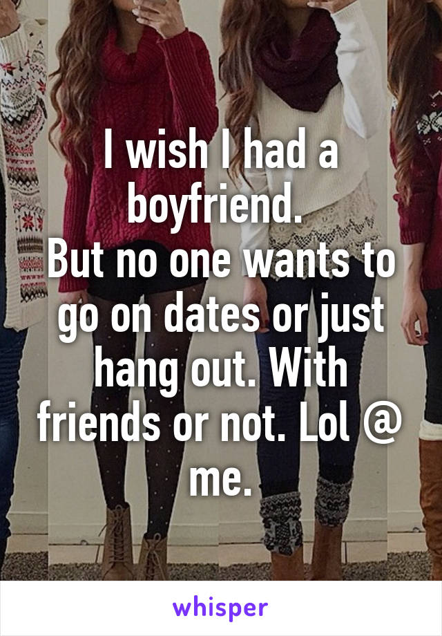I wish I had a boyfriend.  But no one wants to go on dates or just hang out. With friends or not. Lol @ me.