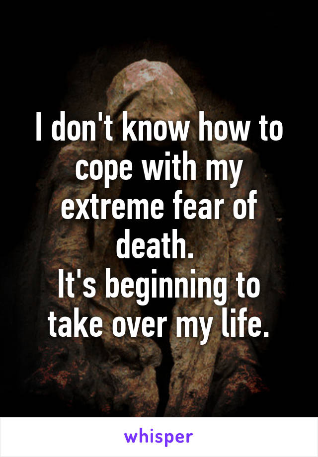 I don't know how to cope with my extreme fear of death.  It's beginning to take over my life.