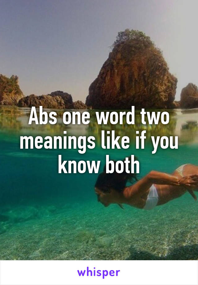 Abs one word two meanings like if you know both