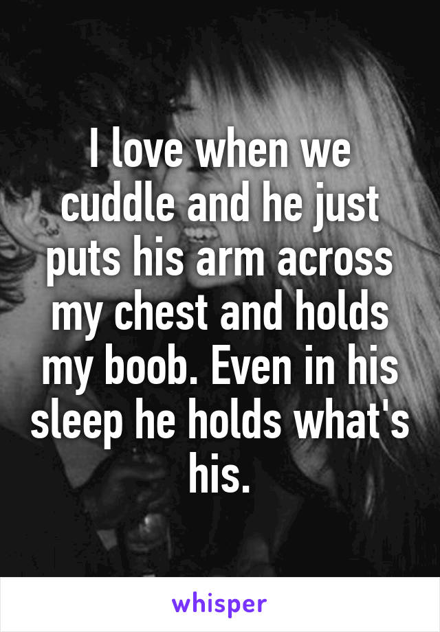 I love when we cuddle and he just puts his arm across my chest and holds my boob. Even in his sleep he holds what's his.