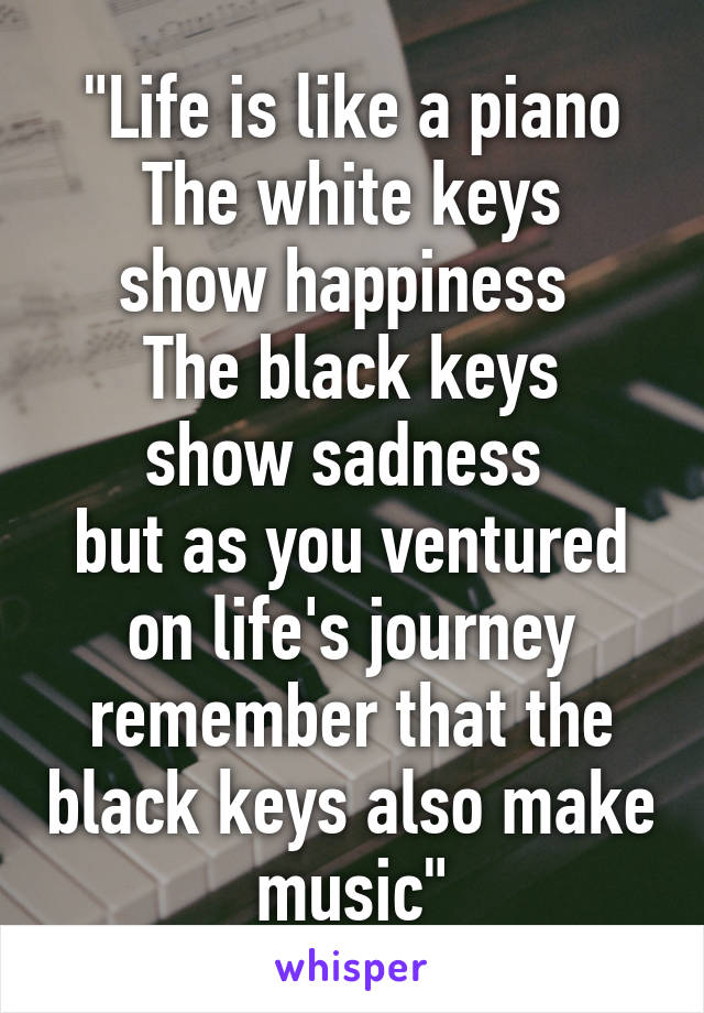 """""""Life is like a piano The white keys show happiness  The black keys show sadness  but as you ventured on life's journey remember that the black keys also make music"""""""