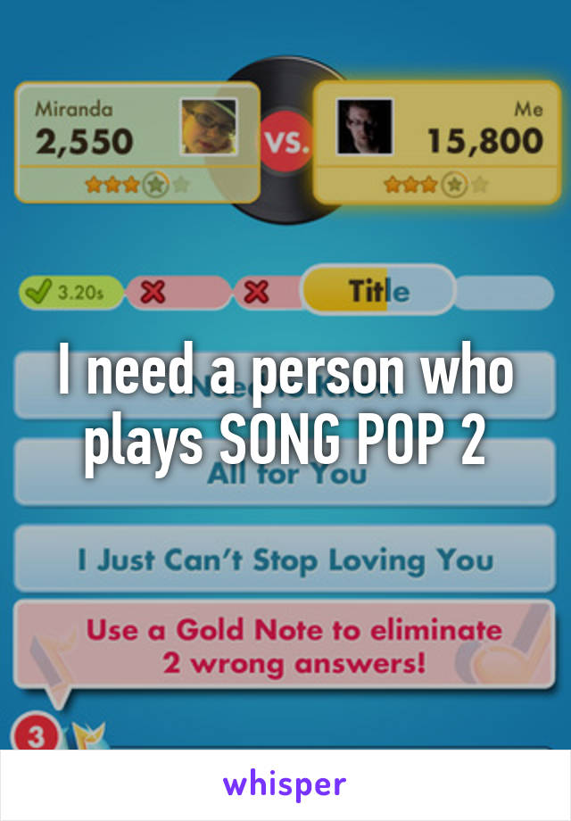 I need a person who plays SONG POP 2