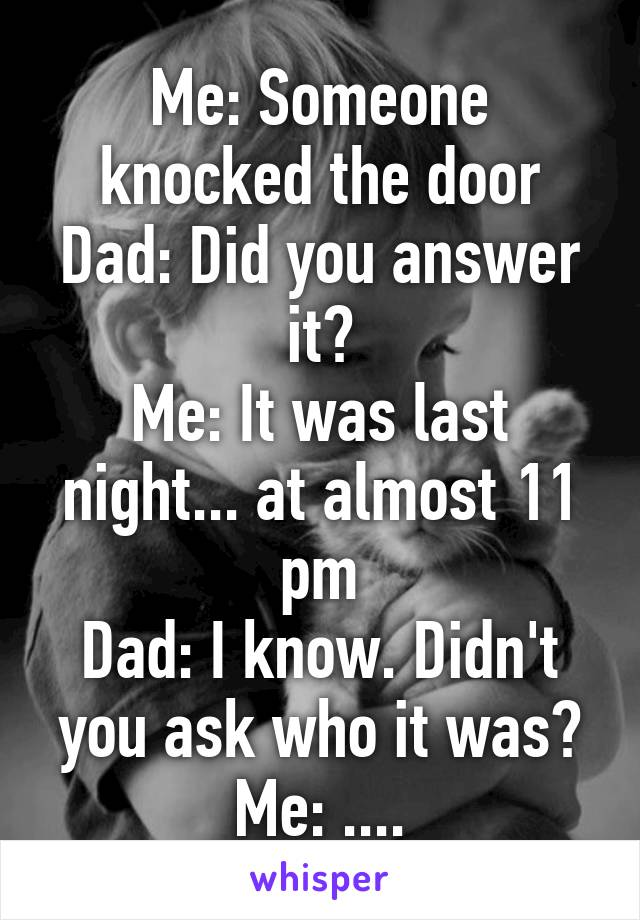 Me: Someone knocked the door Dad: Did you answer it? Me: It was last night... at almost 11 pm Dad: I know. Didn't you ask who it was? Me: ....