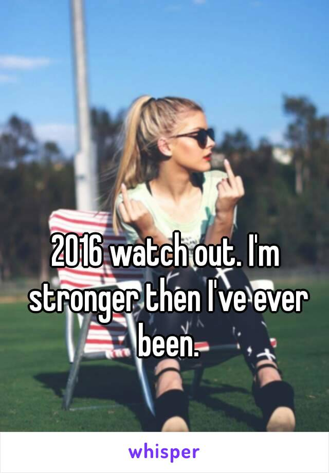 2016 watch out. I'm stronger then I've ever been.
