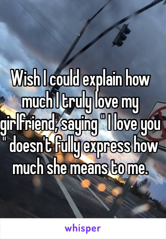 """Wish I could explain how much I truly love my girlfriend, saying """" I love you """" doesn't fully express how much she means to me."""