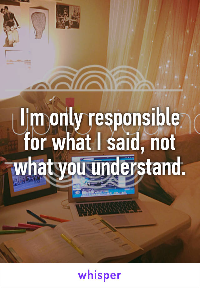I'm only responsible for what I said, not what you understand.